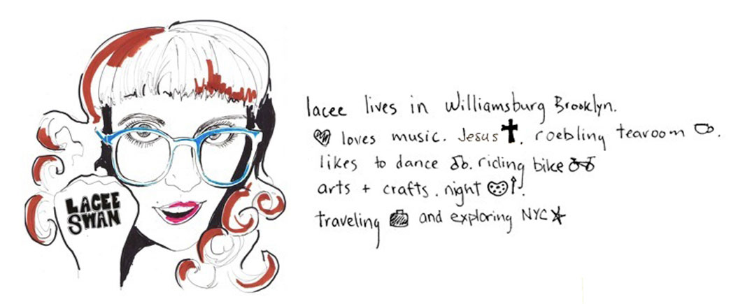 Lacee lives in Williamsburg Brooklyn. Loves music. Jesus. Roebling Tearoom. Likes to dance. Riding bike. Arts + crafts. Night. Traveling and exploring NYC.